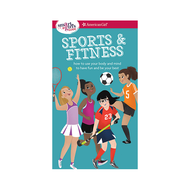 A Smart Girl's Guide: Sports & Fitness - How to Use Your Body and Mind to Play and Feel Your Best